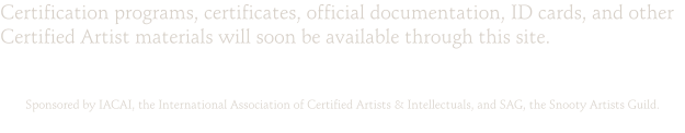 Certification programs, certificates, official documentation, ID cards, and other Certified Artist materials will soon be available through this site.   Sponsored by IACAI, the International Association of Certified Artists & Intellectuals, and SAG, the Snooty Artists Guild.
